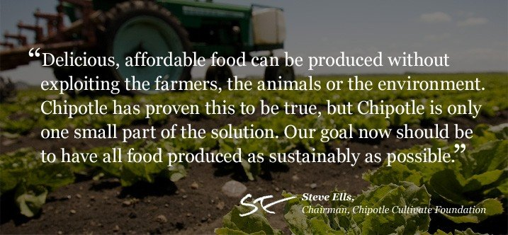 """""""Delicious and affordable food can be produced without exploiting the farmers, the animals or the environment. Chipotle has proven this to be true, but Chipotle is only one small part of the solution. Our goal now should be to have all food produced as sustainably as possible."""""""